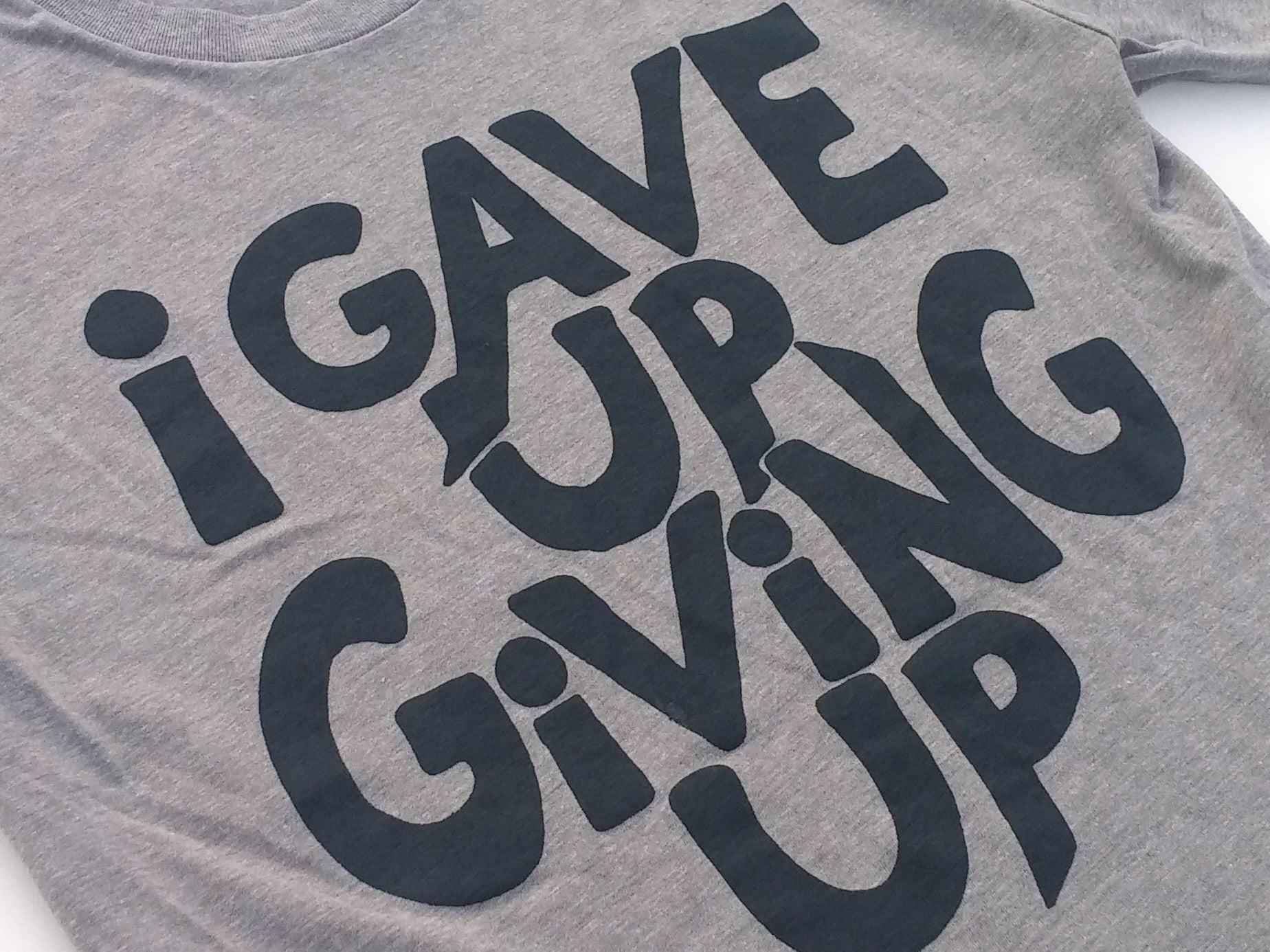 I Gave Up Giving Up Tshirt