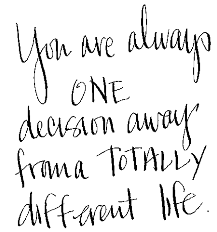 handwritten words: you are always one decision away from a totally different life.