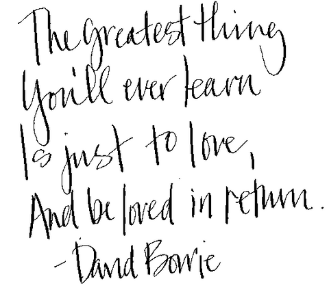 The greatest thong you'll ever learn is just to love and be loved in return. David Bowie