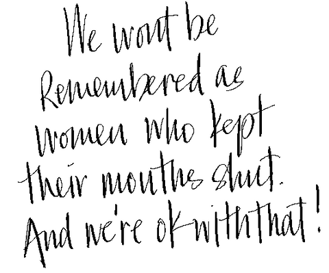 We want to be remembered as women who kept their mouths shut. And we are ok with that!