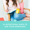 10 Intentional Ways to Use Your Mornings