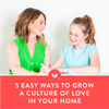 5 Easy Ways to Grow a Culture of Love in Your Home