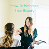 How To Embrace True Beauty