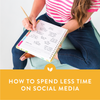 How to Spend Less Time on Social Media