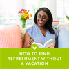 How to Find Refreshment Without a Vacation