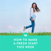 How to Make a Fresh Start This Week