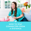 How to Stay Connected From a Distance