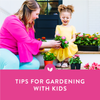 3 Simple Tips for Gardening with Kids