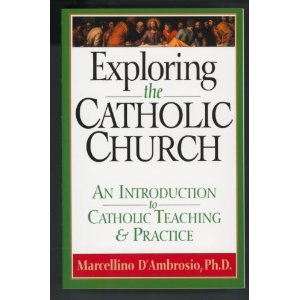 Exploring the Catholic Church: An introduction to the catholic teaching an practice by Marcellino D'Ambrosio