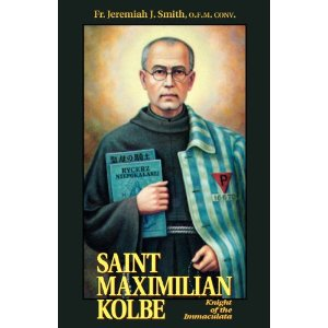 Saint Maximilian Kolbe: Knight of the Immaculata by Fr Jeremiah J Smith