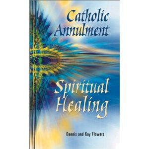 Catholic Annulment: Spiritual Healing by Dennis and Kay Flowers
