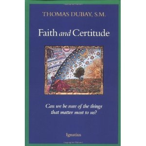 Faith and Certitude: Can we be sure of the things that matter most of us? by Thomas Dubay