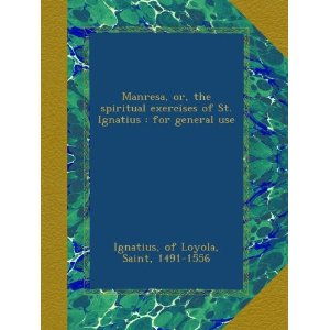 The spiritual exercises of Saint Ignatius or Manresa by St Ignatius of Loyola