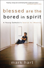 Blessed are the bored in spirit: a young catholic's Search for Meaning by Mark Hart