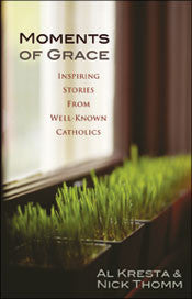 Moments of Grace: Inspiring stories from well-known catholics by Al Kresta and Nick Thomm