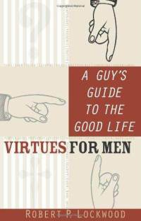 A guys's guide to the good life: virtues for men by Robert P Lockwood