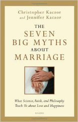 The Seven Big Myths about Marriage Christopher and Jennifer Kaczor