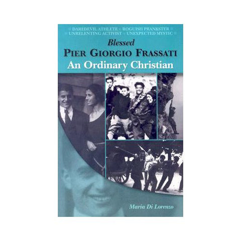 Blessed Pier Giorgio Frassati an Ordinary Christian by Maria Di Lorenzo