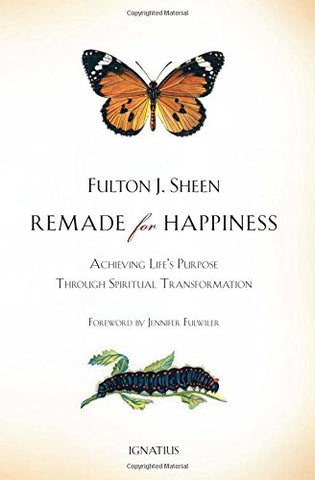 Remade for Happiness: Achieving Life's Purpose Through Spiritual Transformation by Archbishop Fulton J. Sheen PhD DD