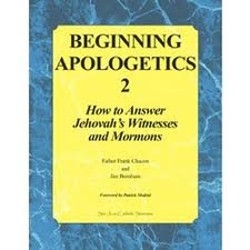 Beginning Apologetics 2: How to answer Jehovah's Witnesses and Mormons by Father Frank Chacon and Jim Burnham