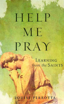 Help me Pray: learning from the saints by Louise Perrotta