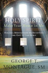 Holy Spirit, Make Your Home in Me by George T Montague