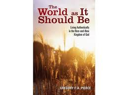 The world as it should be: living authentically in the here-and-now Kingdom of God by Gregory F A Pierce