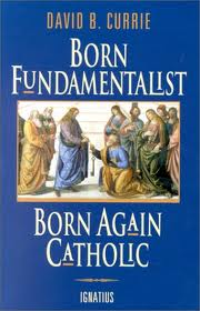 Born Fundamentalist, Born Again Catholic by David B Currie