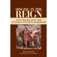 Singing in the Reign: The psalms and the liturgy of God's Kingdom by Michael Barber