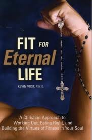 Fit for eternal life: a christian approach to working out, eating right and building the virtues of fitness in your soul by Kevin vost