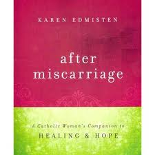 After miscarriage: a catholic woman's companion to Healing and Hope by Karen Edmisten