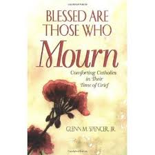 Blessed are those who mourn: comforting catholics in their times fo grief by Glenn M Spencer