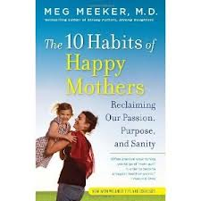 the 10 habits of happy mothers: Reclaiming our passion, purpose and sanity by Meg Meeker