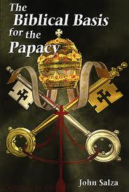 The Biblical Basis for the Papacy by John Salza