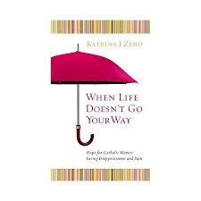When life doesn't go your way: hope for catholic women facing disappointment and pain by Katrina J Zeno