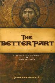 The Better Part: a Christ-centered resource for Personal Prayer by John Bartunek