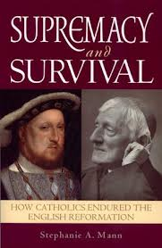 Supremacy and Survival: How catholics endured the english reformation by Stephanie A Mann