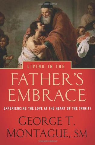 Living in the Father's Embrace: Experiencing the Love at the Heart of the Trinity by George Montague
