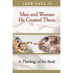 Man and Woman: He created them - A Theology of the Body by Pope John Paul II