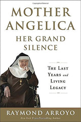 Mother Angelica Her Grand Silence by Raymond Arroyo