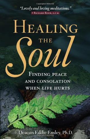Healing the Soul: Finding Peace and Consolation When Life Hurts by Deacon Eddie Ensley PhD