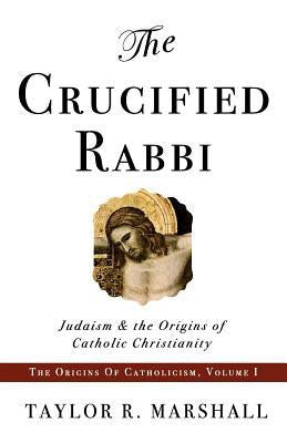 The Crucified Rabbi by Taylor R Marshall