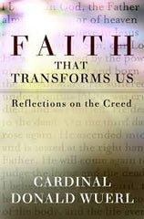 Faith That Transforms Us: Reflections on the Creed by Cardinal Donald Wuerl