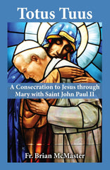 Totus Tuus: A Consecration to Jesus through Mary with Saint John Paul II by Fr. Brian McMaster