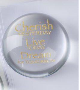 """CHERISH YESTERDAY, LIVE TODAY, DREAM FOR TOMORROW"" GLASS ROUND PAPERWEIGHT/PAPER WEIGHT"