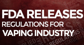 FDA Releases Regulations for Vapor Industry