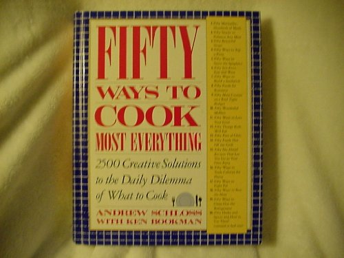 Fifty Ways to Cook Everything: 2,500 Creative Solutions to the Daily Dilemma of What to Cook
