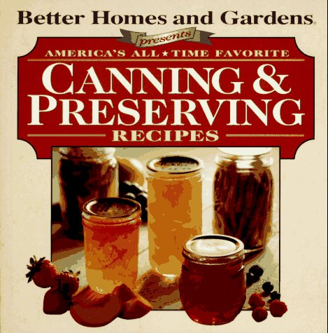 Better Homes and Gardens Presents: America's All-Time Favorite Canning & Preserving Recipes