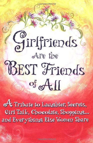 Girlfriends Are the Best Friends of All: A Tribute to Laughter, Secrets, Girl Talk, Chocolate, Shopping... and Everything Else Women Share