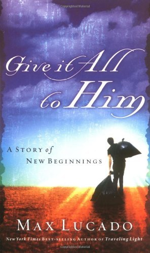 Give It All to Him (Lucado, Max)